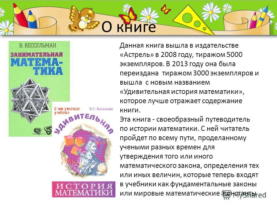 ProPowerPoint.Ru О книге Данная книга вышла в издательстве «Астрель» в 2008 году, тиражом 5000 экземпляров. В 2013 году она была переиздана тиражом 3000 экземпляров и вышла с новым названием «Удивительная история математики», которое лучше отражает с