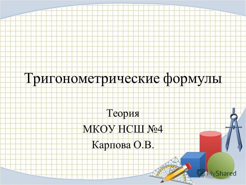 Тригонометрические формулы Теория МКОУ НСШ 4 Карпова О.В.