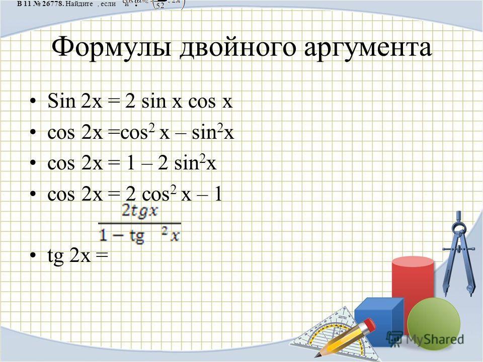 Формулы двойного аргумента Sin 2x = 2 sin x cos x cos 2x =cos 2 x – sin 2 x cos 2x = 1 – 2 sin 2 x cos 2x = 2 cos 2 x – 1 tg 2x = B 11 26778. Найдите, если и.