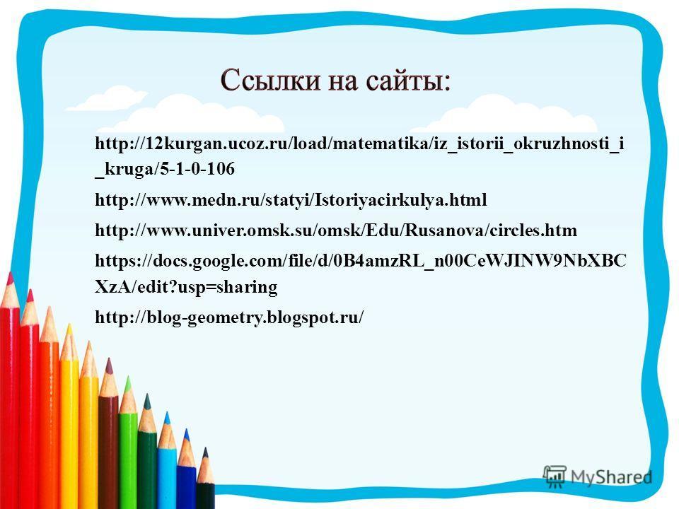 http://12kurgan.ucoz.ru/load/matematika/iz_istorii_okruzhnosti_i _kruga/5-1-0-106 http://www.medn.ru/statyi/Istoriyacirkulya.html http://www.univer.omsk.su/omsk/Edu/Rusanova/circles.htm https://docs.google.com/file/d/0B4amzRL_n00CeWJINW9NbXBC XzA/edi