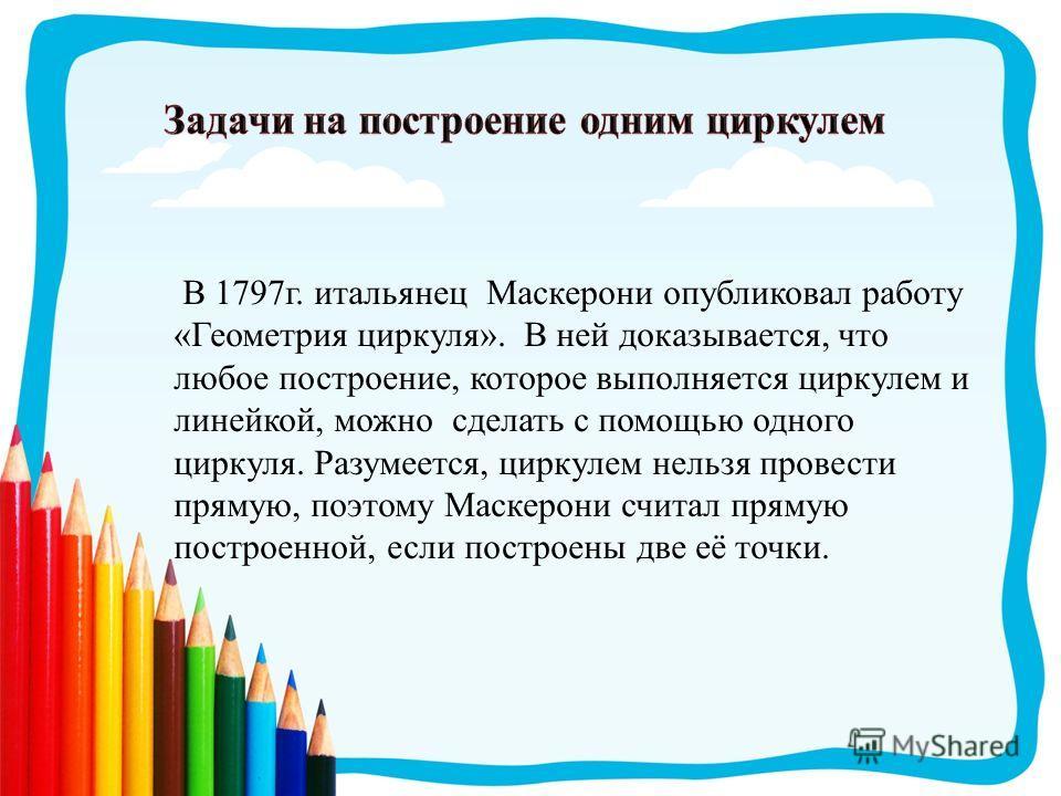 В 1797 г. итальянец Маскерони опубликовал работу «Геометрия циркуля». В ней доказывается, что любое построение, которое выполняется циркулем и линейкой, можно сделать с помощью одного циркуля. Разумеется, циркулем нельзя провести прямую, поэтому Маск