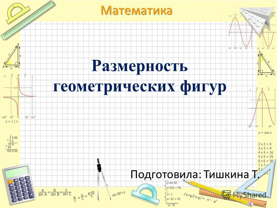 Математика Размерность геометрических фигур Подготовила: Тишкина Т.