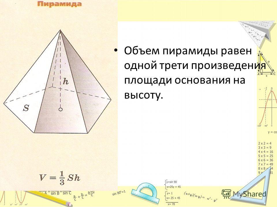 Объем пирамиды равен одной трети произведения площади основания на высоту.