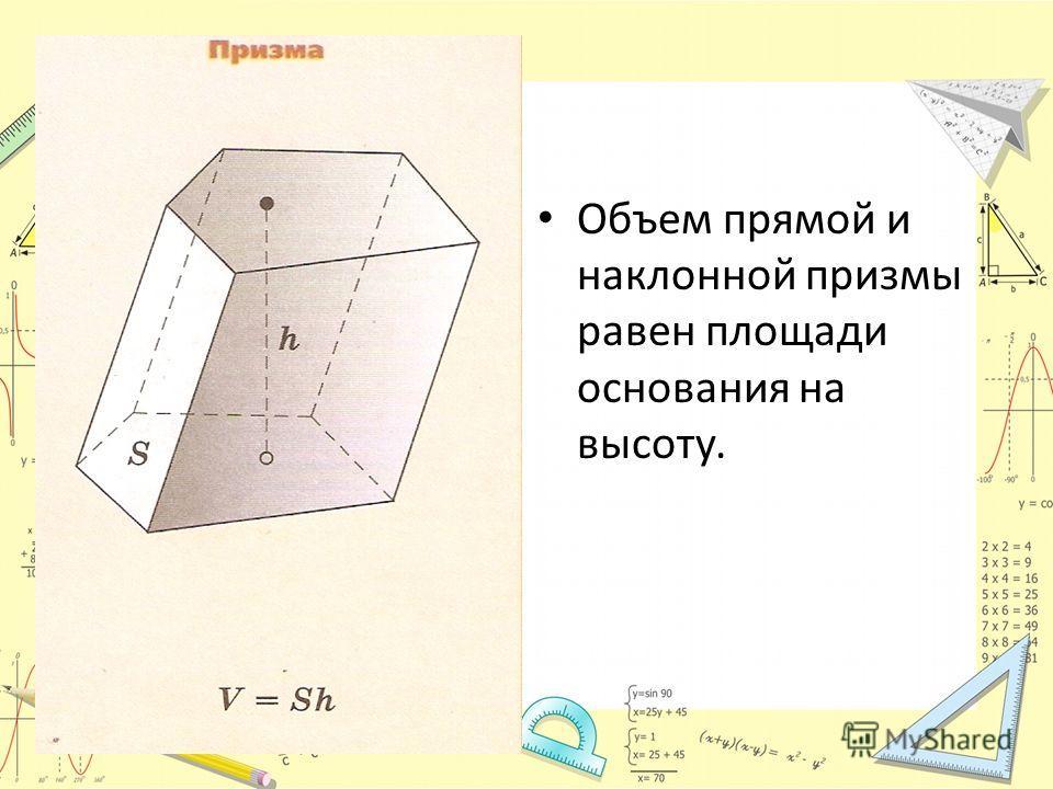 Объем прямой и наклонной призмы равен площади основания на высоту.