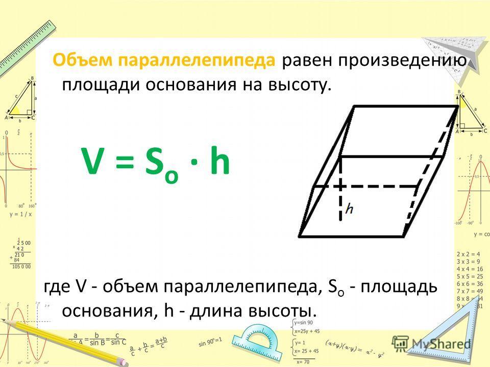 Объем параллелепипеда равен произведению площади основания на высоту. V = S o · h где V - объем параллелепипеда, S o - площадь основания, h - длина высоты.