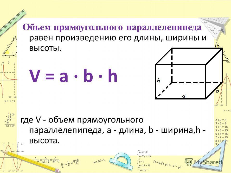 Объем прямоугольного параллелепипеда равен произведению его длины, ширины и высоты. V = a · b · h где V - объем прямоугольного параллелепипеда, a - длина, b - ширина,h - высота.