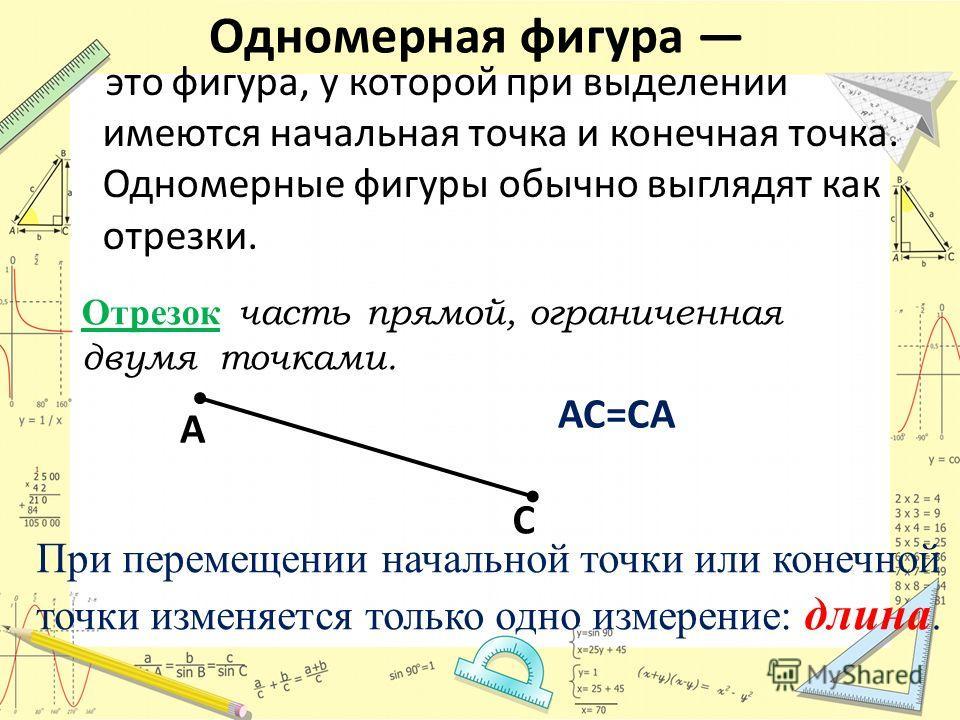 Одномерная фигура это фигура, у которой при выделении имеются начальная точка и конечная точка. Одномерные фигуры обычно выглядят как отрезки. Отрезок часть прямой, ограниченная двумя точками. A С АС=СА При перемещении начальной точки или конечной то