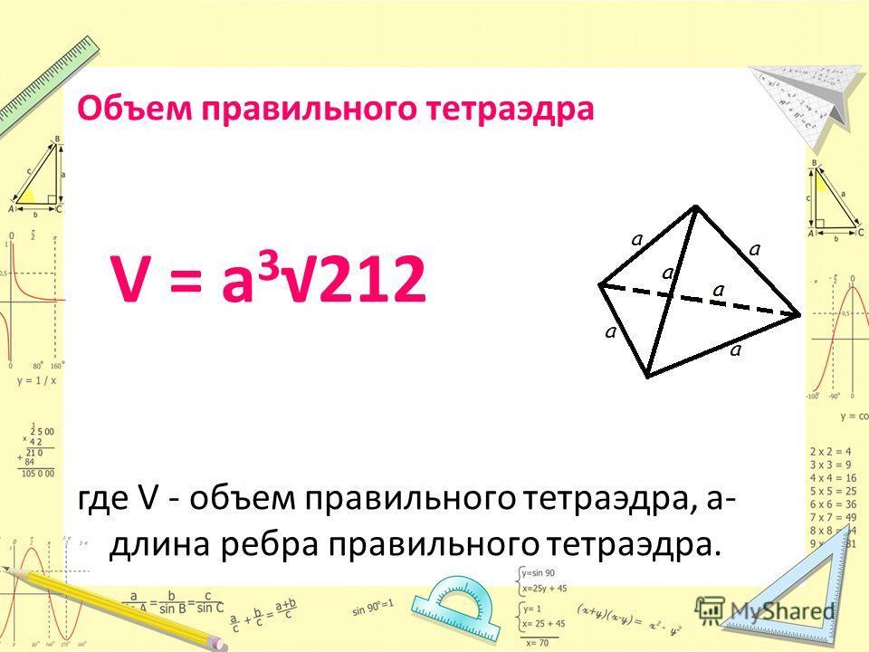Объем правильного тетраэдра V = a 3 212 где V - объем правильного тетраэдра, a- длина ребра правильного тетраэдра.