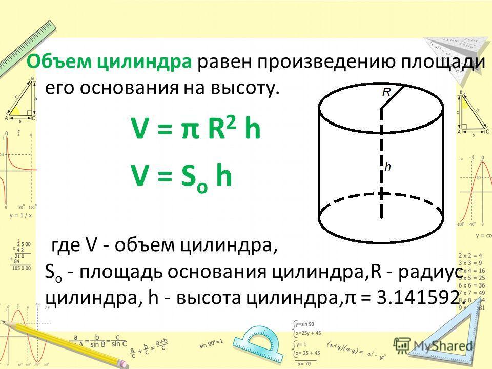 Объем цилиндра равен произведению площади его основания на высоту. V = π R 2 h V = S o h где V - объем цилиндра, S o - площадь основания цилиндра,R - радиус цилиндра, h - высота цилиндра,π = 3.141592.
