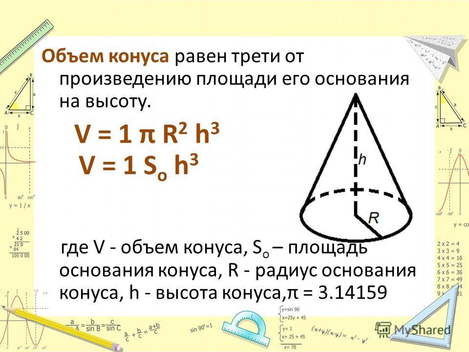 Объем конуса равен трети от произведению площади его основания на высоту. V = 1 π R 2 h 3 V = 1 S o h 3 где V - объем конуса, S o – площадь основания конуса, R - радиус основания конуса, h - высота конуса,π = 3.14159