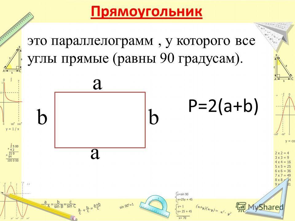 Прямоугольник P=2(a+b) это параллелограмм, у которого все углы прямые (равны 90 градусам). a a bb
