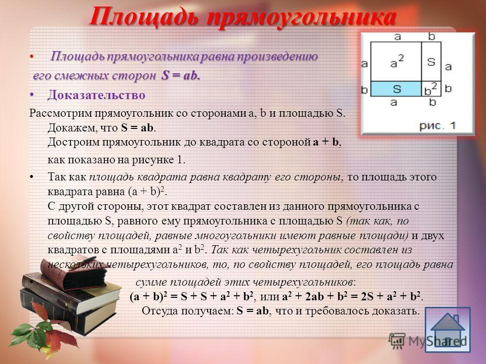 Площадь прямоугольника Площадь прямоугольника равна произведению Площадь прямоугольника равна произведению его смежных сторон S = ab. его смежных сторон S = ab. Доказательство Рассмотрим прямоугольник со сторонами a, b и площадью S. Докажем, что S =