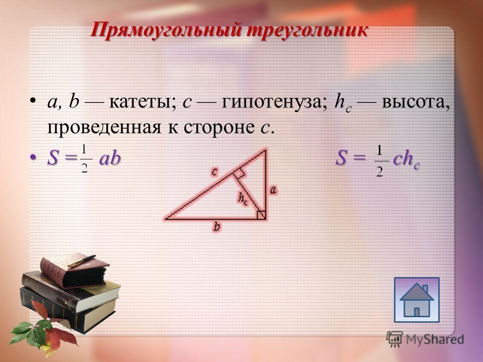 Прямоугольный треугольник a, b катеты; c гипотенуза; h c высота, проведенная к стороне c. S = ab S = ch c S = ab S = ch c