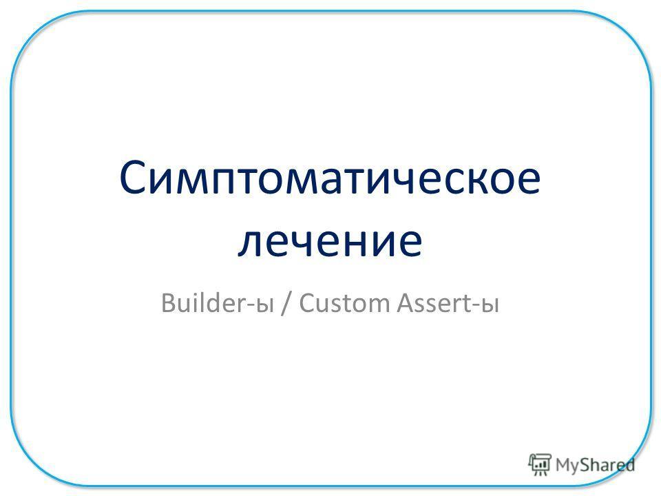 Симптоматическое лечение Builder-ы / Custom Assert-ы