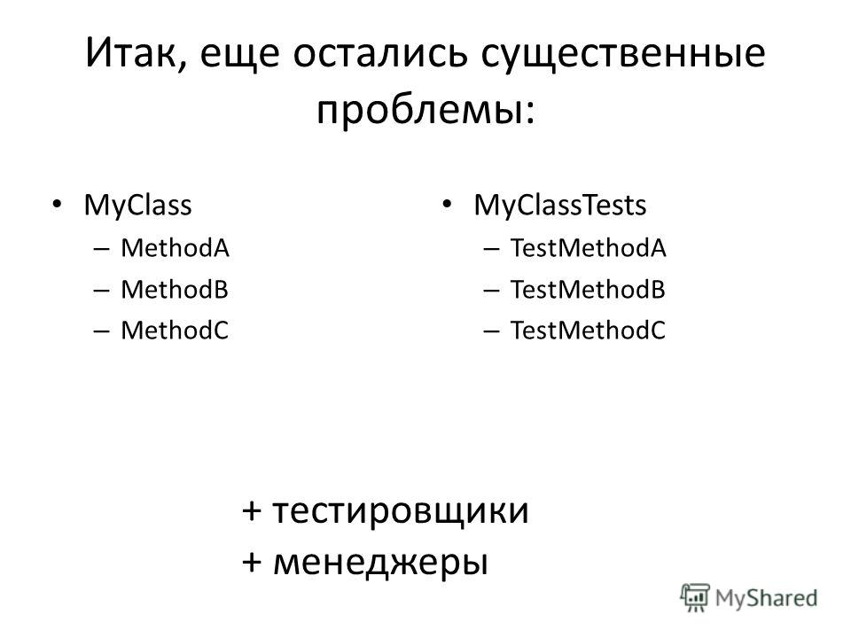 Итак, еще остались существенные проблемы: MyClass – MethodA – MethodB – MethodC MyClassTests – TestMethodA – TestMethodB – TestMethodC + тестировщики + менеджеры