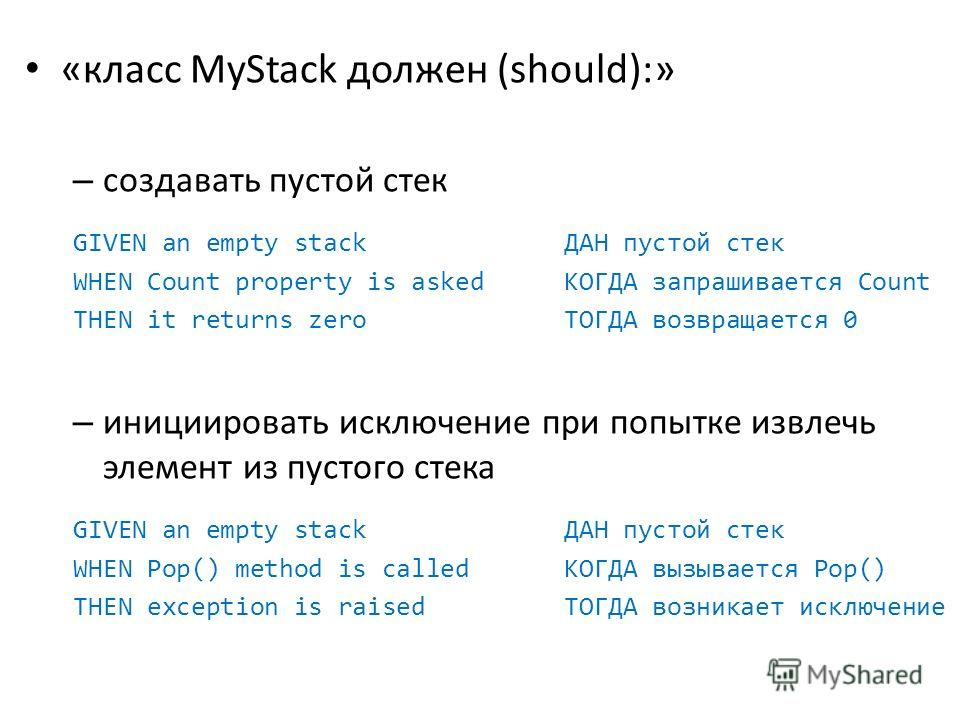 «класс MyStack должен (should):» – создавать пустой стек GIVEN an empty stack ДАН пустой стек WHEN Count property is asked КОГДА запрашивается Count THEN it returns zero ТОГДА возвращается 0 – инициировать исключение при попытке извлечь элемент из пу