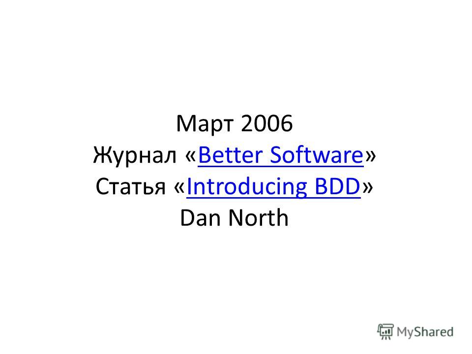 Март 2006 Журнал «Better Software» Статья «Introducing BDD» Dan NorthBetter SoftwareIntroducing BDD