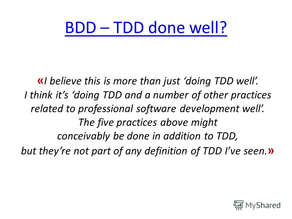 BDD – TDD done well? « I believe this is more than just doing TDD well. I think its doing TDD and a number of other practices related to professional software development well. The five practices above might conceivably be done in addition to TDD, bu
