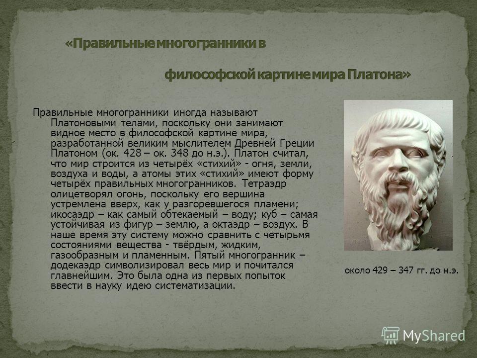Правильные многогранники иногда называют Платоновыми телами, поскольку они занимают видное место в философской картине мира, разработанной великим мыслителем Древней Греции Платоном (ок. 428 – ок. 348 до н.э.). Платон считал, что мир строится из четы