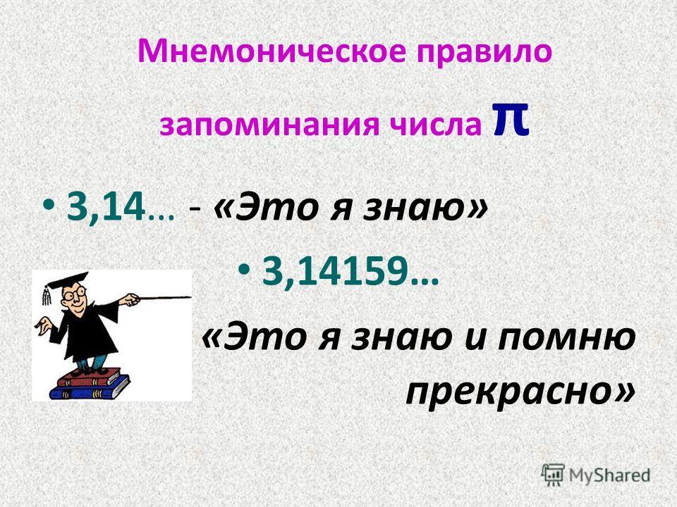 Мнемоническое правило запоминания числа π 3,14… - «Это я знаю» 3,14159… «Это я знаю и помню прекрасно»