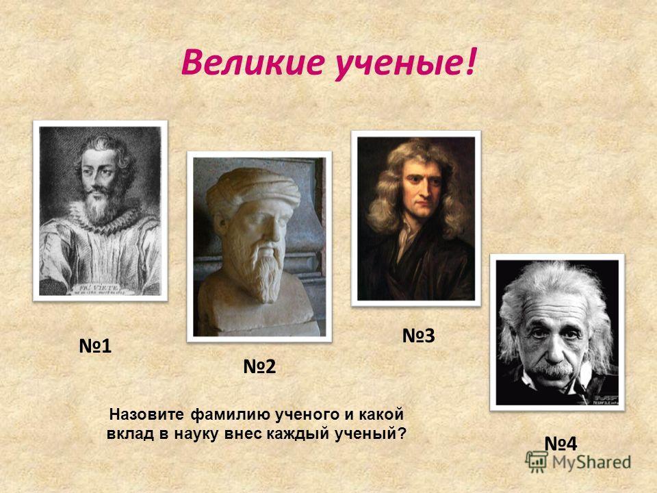 Великие ученые! 4 2 1 3 Назовите фамилию ученого и какой вклад в науку внес каждый ученый?