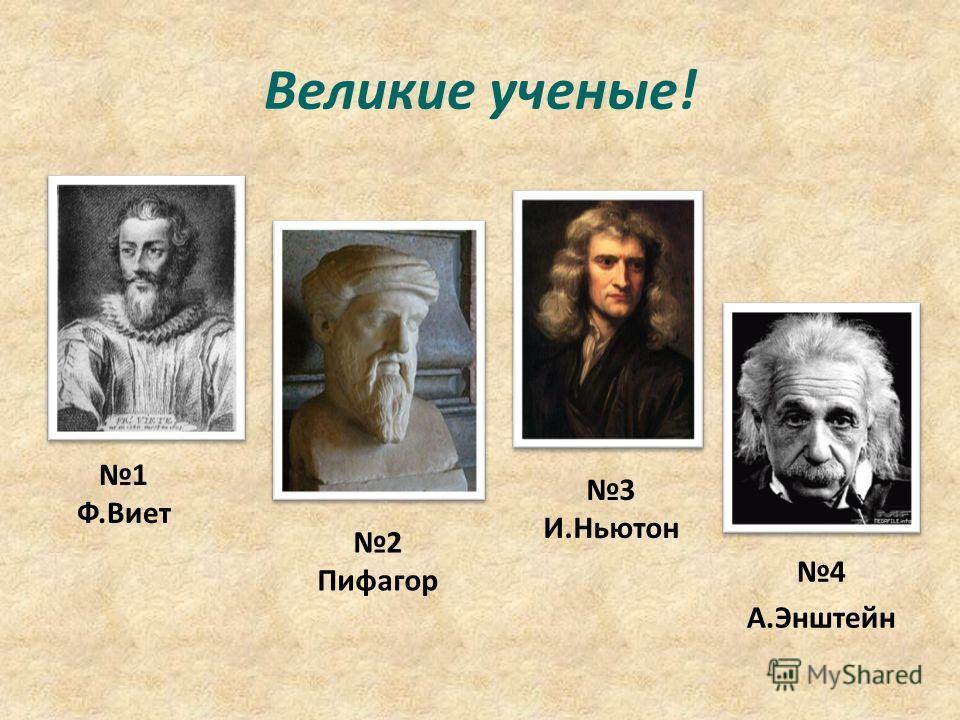 Великие ученые! 4 А.Энштейн 2 Пифагор 1 Ф.Виет 3 И.Ньютон