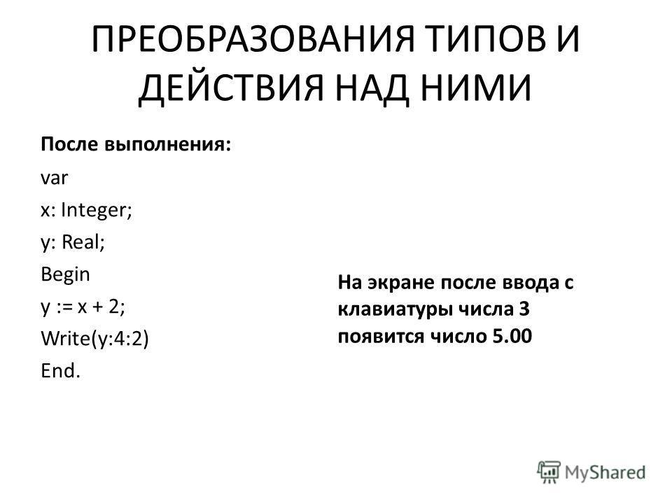 ПРЕОБРАЗОВАНИЯ ТИПОВ И ДЕЙСТВИЯ НАД НИМИ После выполнения: var х: Integer; у: Real; Begin у := х + 2; Write(y:4:2) End. На экране после ввода с клавиатуры числа 3 появится число 5.00