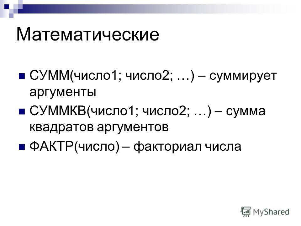 СУММ(число 1; число 2; …) – суммирует аргументы СУММКВ(число 1; число 2; …) – сумма квадратов аргументов ФАКТР(число) – факториал числа Математические