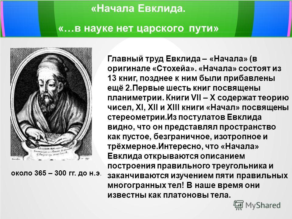 «Начала Евклида. «…в науке нет царского пути» около 365 – 300 гг. до н.э. Главный труд Евклида – «Начала» (в оригинале «Стохейа». «Начала» состоят из 13 книг, позднее к ним были прибавлены ещё 2. Первые шесть книг посвящены планиметрии. Книги VII – X