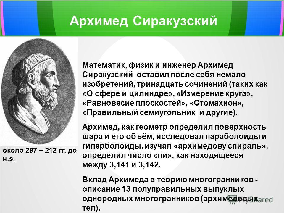 Архимед Сиракузский около 287 – 212 гг. до н.э. Математик, физик и инженер Архимед Сиракузский оставил после себя немало изобретений, тринадцать сочинений (таких как «О сфере и цилиндре», «Измерение круга», «Равновесие плоскостей», «Стомахион», «Прав