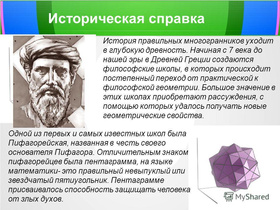 История правильных многогранников уходит в глубокую древность. Начиная с 7 века до нашей эры в Древней Греции создаются философские школы, в которых происходит постепенный переход от практической к философской геометрии. Большое значение в этих школа