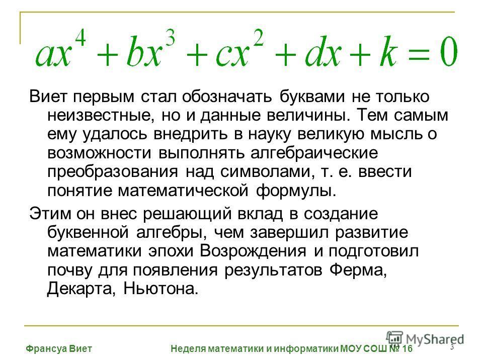 3 Виет первым стал обозначать буквами не только неизвестные, но и данные величины. Тем самым ему удалось внедрить в науку великую мысль о возможности выполнять алгебраические преобразования над символами, т. е. ввести понятие математической формулы.