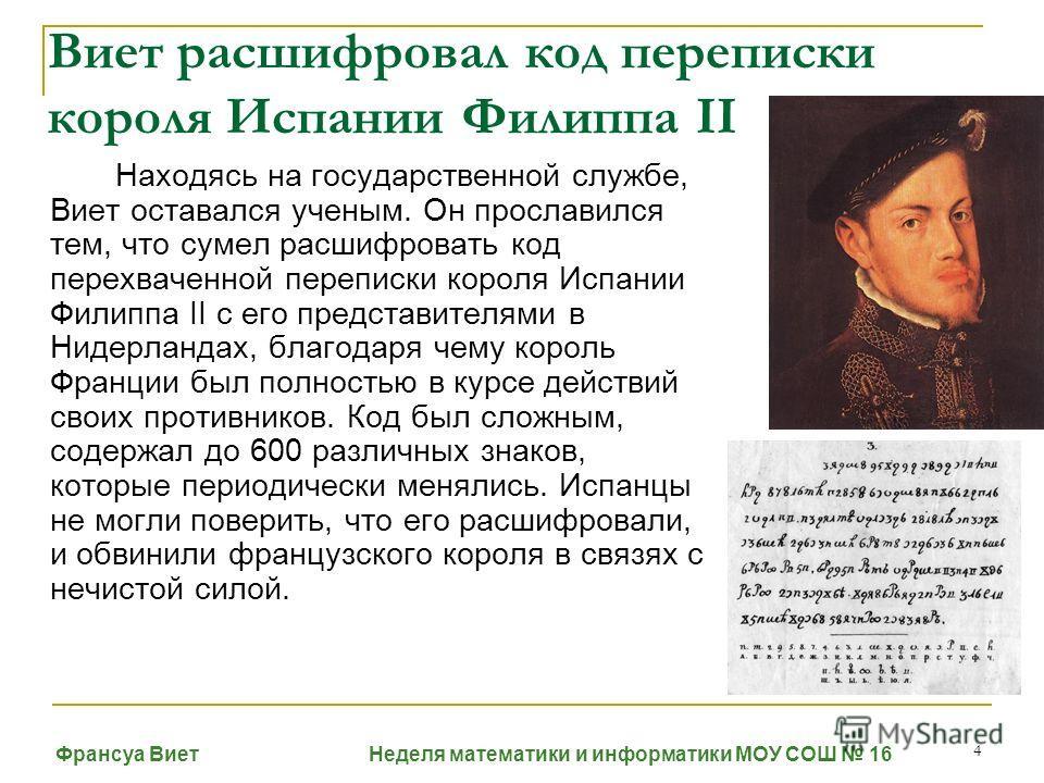 4 Виет расшифровал код переписки короля Испании Филиппа II Находясь на государственной службе, Виет оставался ученым. Он прославился тем, что сумел расшифровать код перехваченной переписки короля Испании Филиппа II с его представителями в Нидерландах