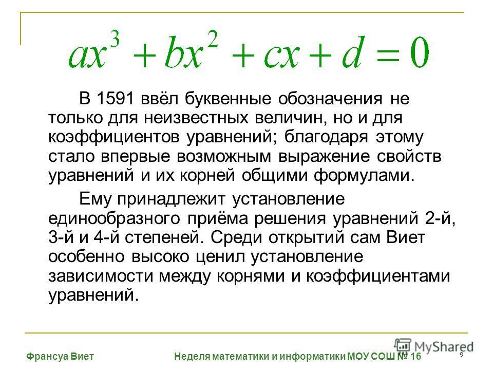 9 В 1591 ввёл буквенные обозначения не только для неизвестных величин, но и для коэффициентов уравнений; благодаря этому стало впервые возможным выражение свойств уравнений и их корней общими формулами. Ему принадлежит установление единообразного при