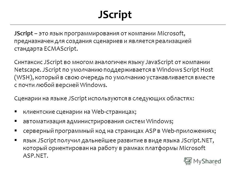JScript JScript – это язык программирования от компании Microsoft, предназначен для создания сценариев и является реализацией стандарта ECMAScript. Синтаксис JScript во многом аналогичен языку JavaScript от компании Netscape. JScript по умолчанию под