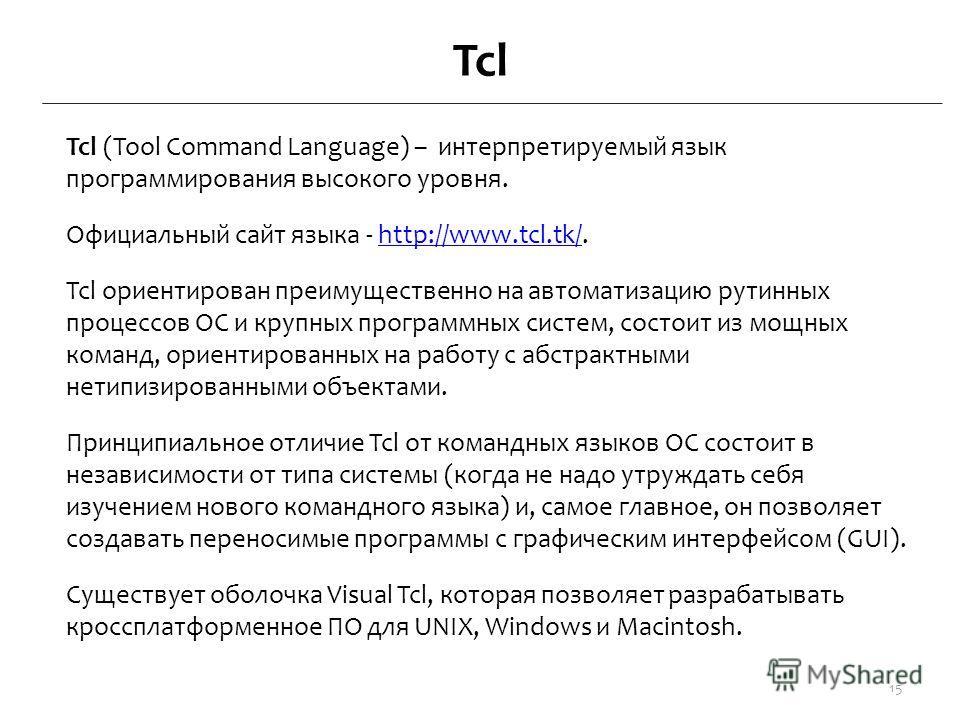 Tcl Tcl (Tool Command Language) – интерпретируемый язык программирования высокого уровня. Официальный сайт языка - http://www.tcl.tk/.http://www.tcl.tk/ Tcl ориентирован преимущественно на автоматизацию рутинных процессов ОС и крупных программных сис