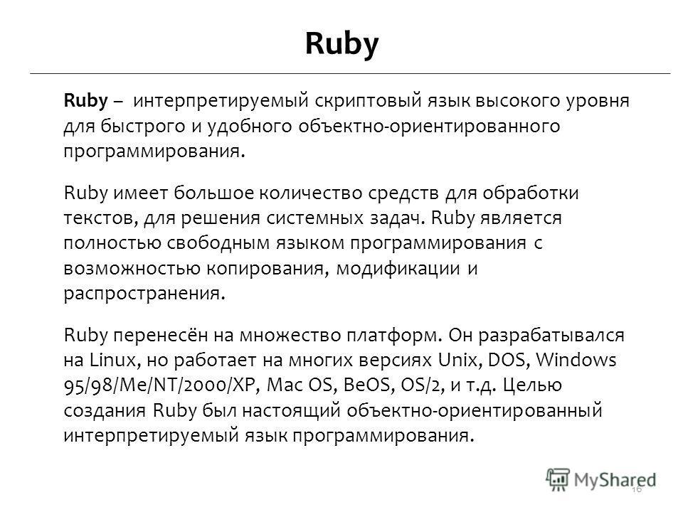 Ruby Ruby – интерпретируемый скриптовый язык высокого уровня для быстрого и удобного объектно-ориентированного программирования. Ruby имеет большое количество средств для обработки текстов, для решения системных задач. Ruby является полностью свободн