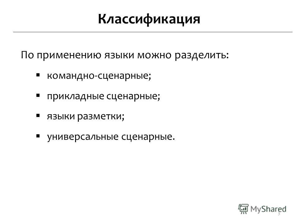Классификация По применению языки можно разделить: командно-сценарные; прикладные сценарные; языки разметки; универсальные сценарные. 3