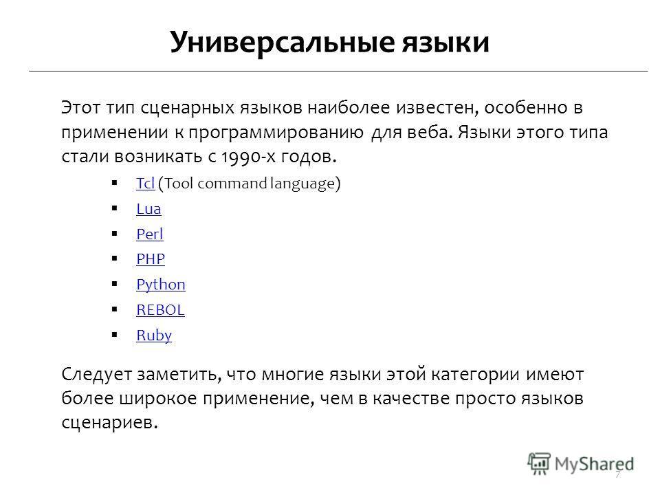 Универсальные языки Этот тип сценарных языков наиболее известен, особенно в применении к программированию для веба. Языки этого типа стали возникать с 1990-х годов. Tcl (Tool command language) Tcl Lua Perl PHP Python REBOL Ruby Следует заметить, что