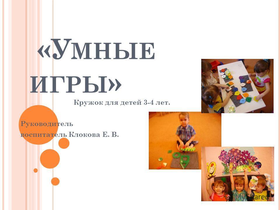 «У МНЫЕ ИГРЫ » Кружок для детей 3-4 лет. Руководитель воспитатель Клокова Е. В.