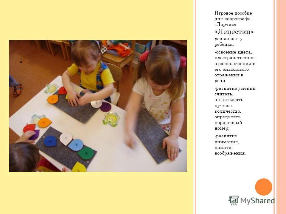 Игровое пособие для коврографа «Ларчик» «Лепестки» развивает у ребёнка: -освоение цвета, пространственног о расположения и его смыслового отражения в речи; -развитие умений считать, отсчитывать нужное количество, определять порядковый номер; -развити
