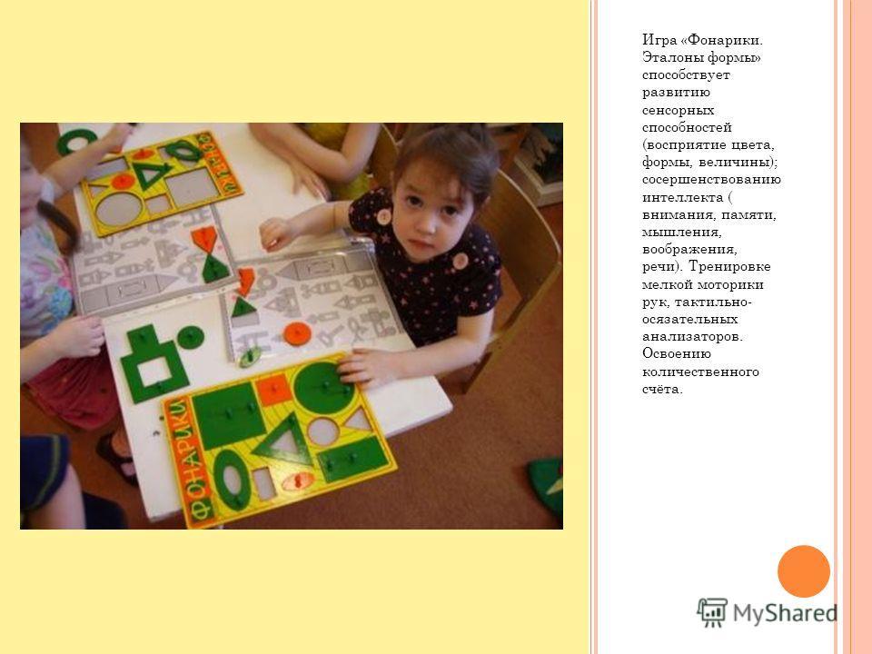 Игра «Фонарики. Эталоны формы» способствует развитию сенсорных способностей (восприятие цвета, формы, величины); сосершенствованию интеллекта ( внимания, памяти, мышления, воображения, речи). Тренировке мелкой моторики рук, тактильно- осязательных ан