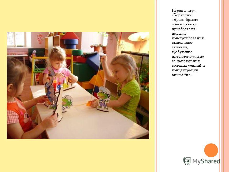 Играя в игру «Кораблик «Брызг-брызг» дошкольники приобретают навыки конструирования, выполняют задания, требующие интеллектуально го напряжения, волевых усилий и концентрации внимания.