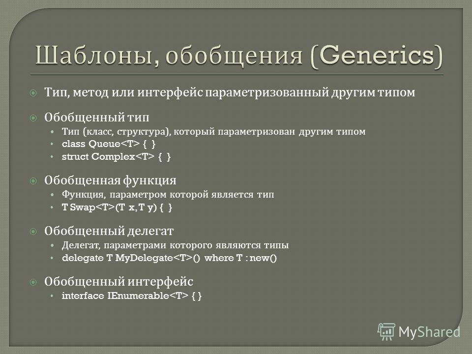 Тип, метод или интерфейс параметризованный другим типом Обобщенный тип Тип ( класс, структура ), который параметризован другим типом class Queue { } struct Complex { } Обобщенная функция Функция, параметром которой является тип T Swap (T x, T y) { }