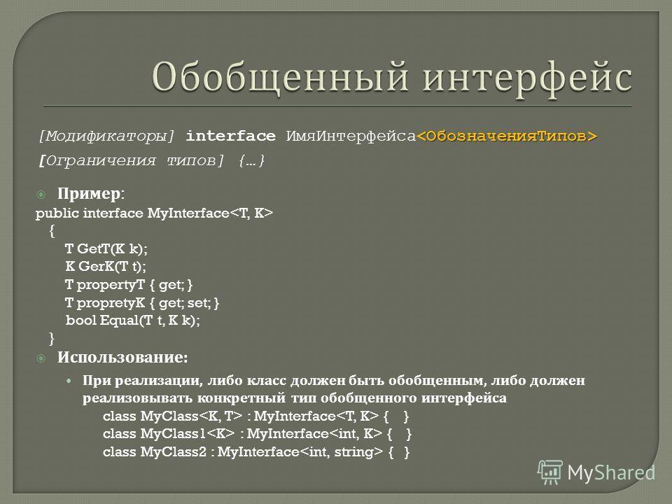 [Модификаторы] interface Имя Интерфейса [Ограничения типов] {…} Пример : public interface MyInterface { T GetT(K k); K GerK(T t); T propertyT { get; } T propretyK { get; set; } bool Equal(T t, K k); } Использование : При реализации, либо класс должен