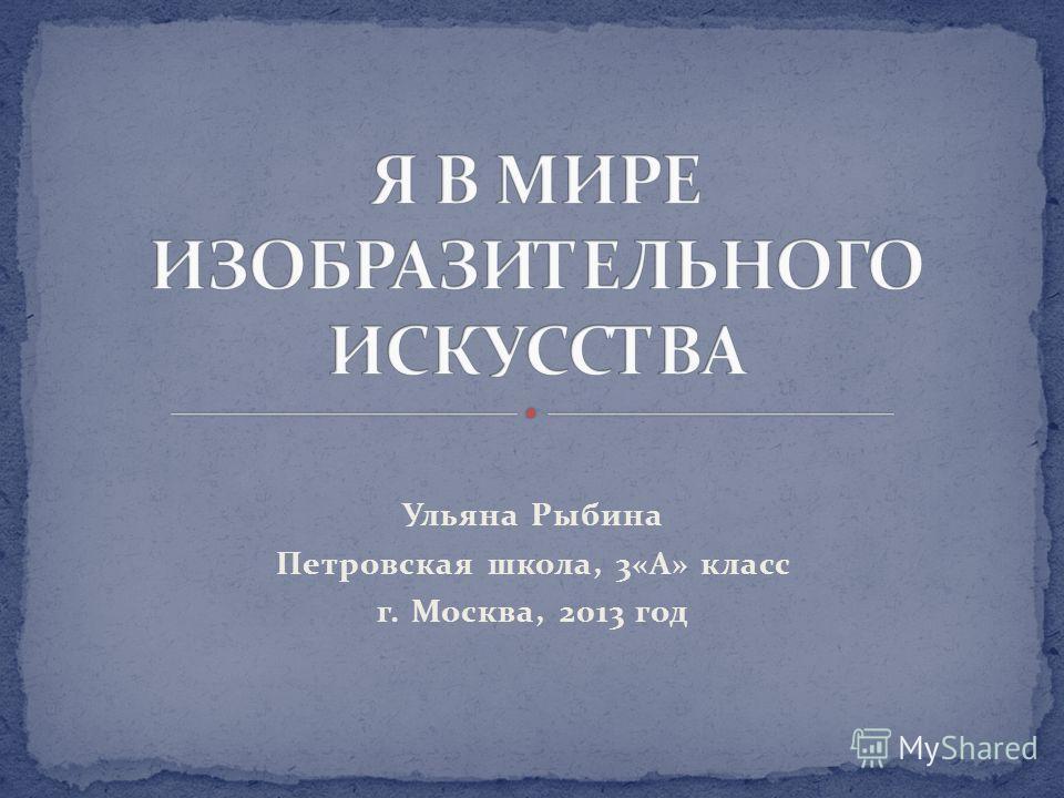 Ульяна Рыбина Петровская школа, 3«А» класс г. Москва, 2013 год