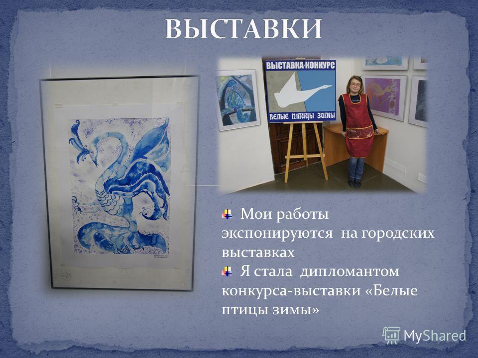 Мои работы экспонируются на городских выставках Я стала дипломантом конкурса-выставки «Белые птицы зимы»