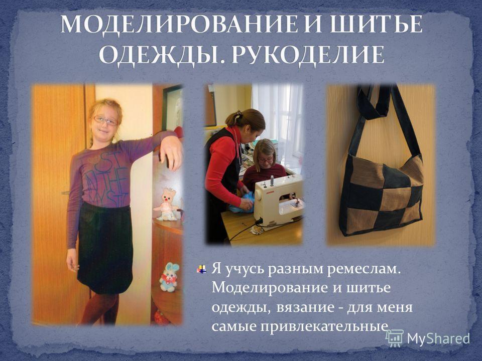 Я учусь разным ремеслам. Моделирование и шитье одежды, вязание - для меня самые привлекательные