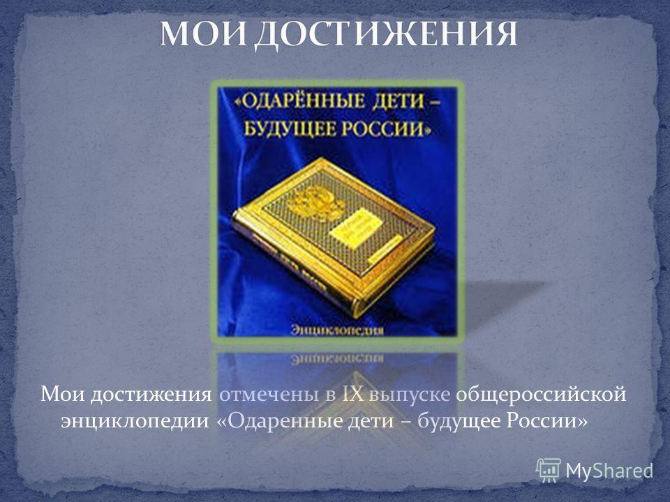 Мои достижения отмечены в IX выпуске общероссийской энциклопедии «Одаренные дети – будущее России»