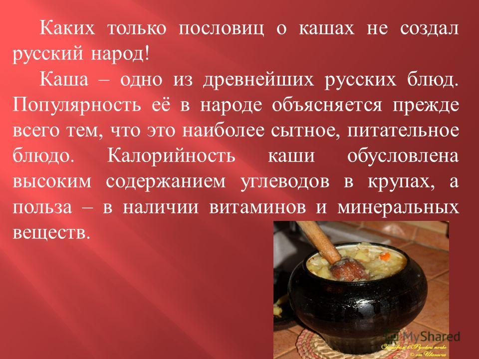 Каких только пословиц о кашах не создал русский народ ! Каша – одно из древнейших русских блюд. Популярность её в народе объясняется прежде всего тем, что это наиболее сытное, питательное блюдо. Калорийность каши обусловлена высоким содержанием углев